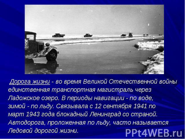 Дорога жизни- во время Великой Отечественной войны Дорога жизни- во время Великой Отечественной войны единственная транспортная магистраль через Ладожское озеро. В периоды навигации- по воде, зимой- по льду. Связывала с 12 се…