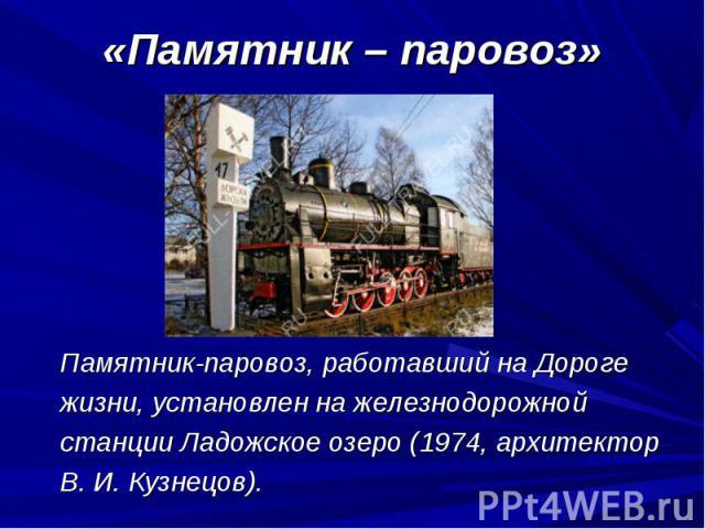 Памятник-паровоз, работавший на Дороге Памятник-паровоз, работавший на Дороге жизни, установлен на железнодорожной станции Ладожское озеро (1974, архитектор В.И.Кузнецов).
