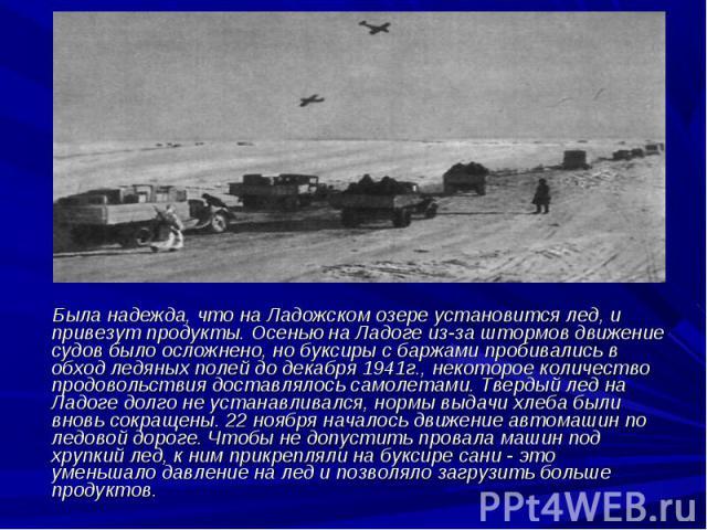 Была надежда, что на Ладожском озере установится лед, и привезут продукты. Осенью на Ладоге из-за штормов движение судов было осложнено, но буксиры с баржами пробивались в обход ледяных полей до декабря 1941г., некоторое количество продовольствия до…
