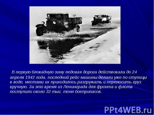 В первую блокадную зиму ледовая дорога действовала до 24 апреля 1942года, последний рейс машины делали уже по ступицы в воде, местами их приходилось разгружать и переносить груз вручную. За это время из Ленинграда для фронта и флота поступило …