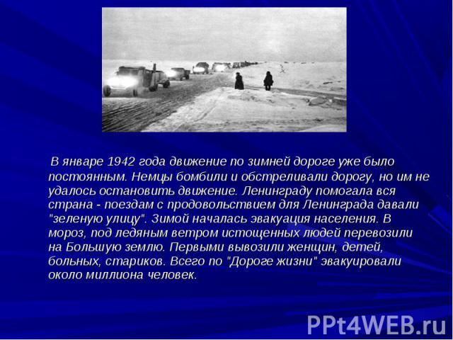 """В январе 1942 года движение по зимней дороге уже было постоянным. Немцы бомбили и обстреливали дорогу, но им не удалось остановить движение. Ленинграду помогала вся страна - поездам с продовольствием для Ленинграда давали """"зеленую улицу"""". …"""