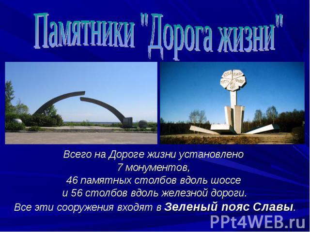 Всего на Дороге жизни установлено Всего на Дороге жизни установлено 7 монументов, 46 памятных столбов вдоль шоссе и 56 столбов вдоль железной дороги. Все эти сооружения входят в Зеленый пояс Славы.