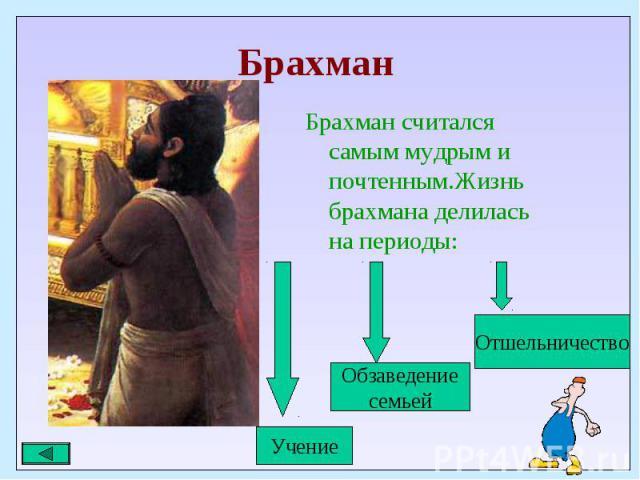 Брахман считался самым мудрым и почтенным.Жизнь брахмана делилась на периоды: Брахман считался самым мудрым и почтенным.Жизнь брахмана делилась на периоды:
