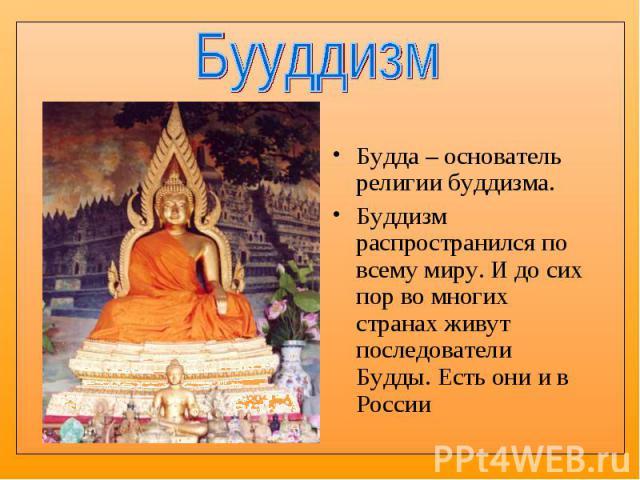 Будда – основатель религии буддизма. Будда – основатель религии буддизма. Буддизм распространился по всему миру. И до сих пор во многих странах живут последователи Будды. Есть они и в России