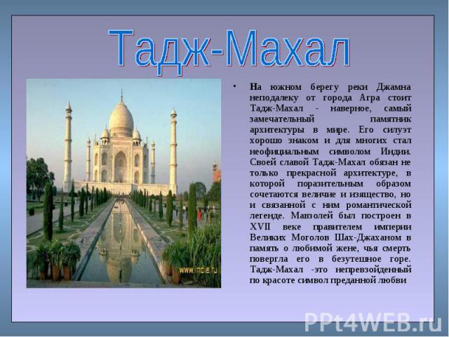 На южном берегу реки Джамна неподалеку от города Агра стоит Тадж-Махал - наверное, самый замечательный памятник архитектуры в мире. Его силуэт хорошо знаком и для многих стал неофициальным символом Индии. Своей славой Тадж-Махал обязан не только пре…