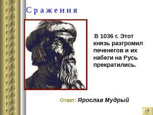 В 1036 г. Этот князь разгромил печенегов и их набеги на Русь прекратились. В 103