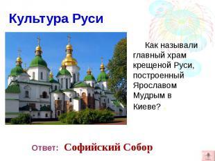 Как называли главный храм крещеной Руси, построенный Ярославом Мудрым в Киеве? .