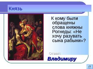 К кому были обращены слова княжны Рогнеды: «Не хочу разувать сына рабыни»? К ком