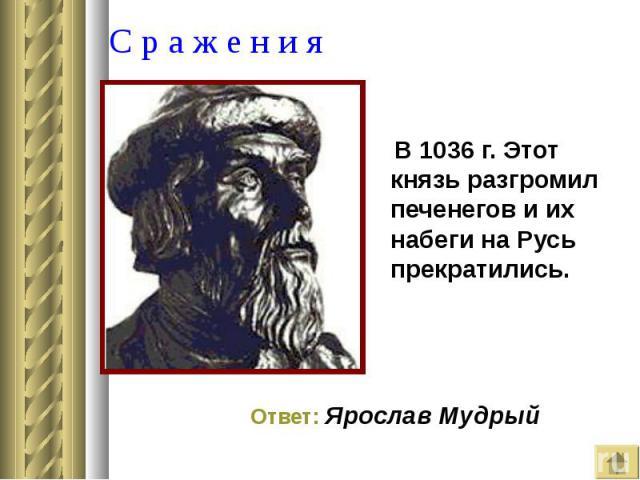 В 1036 г. Этот князь разгромил печенегов и их набеги на Русь прекратились. В 1036 г. Этот князь разгромил печенегов и их набеги на Русь прекратились.