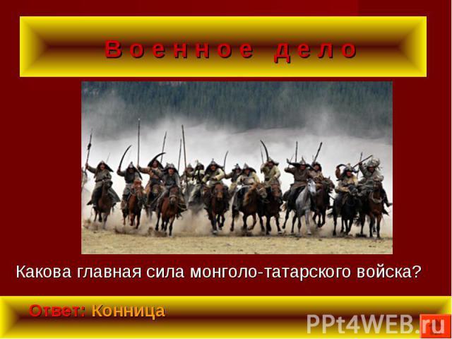 Какова главная сила монголо-татарского войска? Какова главная сила монголо-татарского войска?