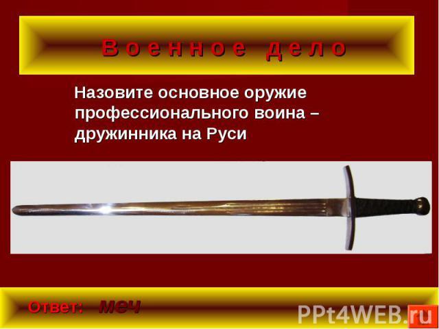 Назовите основное оружие профессионального воина – дружинника на Руси Назовите основное оружие профессионального воина – дружинника на Руси