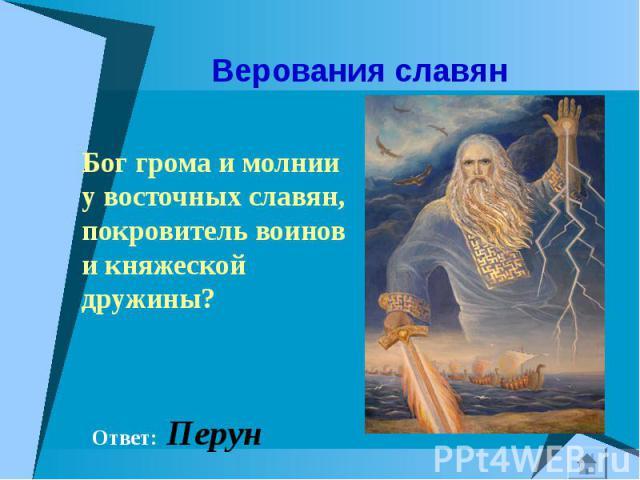 Бог грома и молнии у восточных славян, покровитель воинов и княжеской дружины? Бог грома и молнии у восточных славян, покровитель воинов и княжеской дружины?