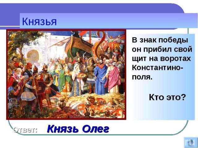 В знак победы он прибил свой щит на воротах Константино-поля. В знак победы он прибил свой щит на воротах Константино-поля. Кто это?