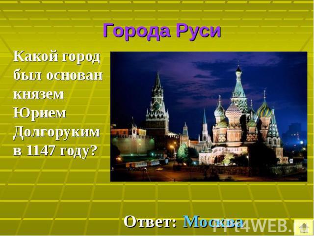 Какой город был основан князем Юрием Долгоруким в 1147 году? Какой город был основан князем Юрием Долгоруким в 1147 году?