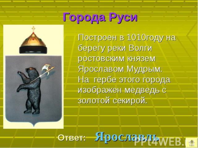 Построен в 1010году на берегу реки Волги ростовским князем Ярославом Мудрым. Построен в 1010году на берегу реки Волги ростовским князем Ярославом Мудрым. На гербе этого города изображен медведь с золотой секирой.