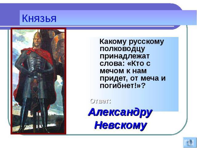 Какому русскому полководцу принадлежат слова: «Кто с мечом к нам придет, от меча и погибнет!»? Какому русскому полководцу принадлежат слова: «Кто с мечом к нам придет, от меча и погибнет!»?