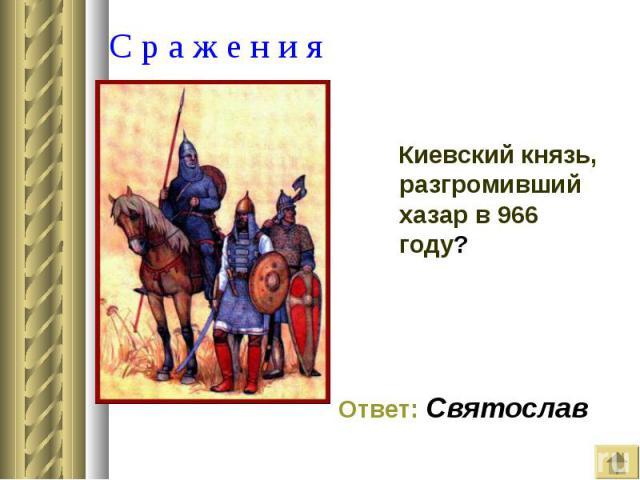 Киевский князь, разгромивший хазар в 966 году? Киевский князь, разгромивший хазар в 966 году?