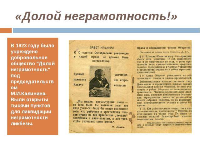 """В 1923 году было учреждено добровольное общество """"Долой неграмотность"""" под председательством М.И.Калинина. Выли открыты тысячи пунктов для ликвидации неграмотности ликбезы. В 1923 году было учреждено добровольное общество """"Долой негра…"""