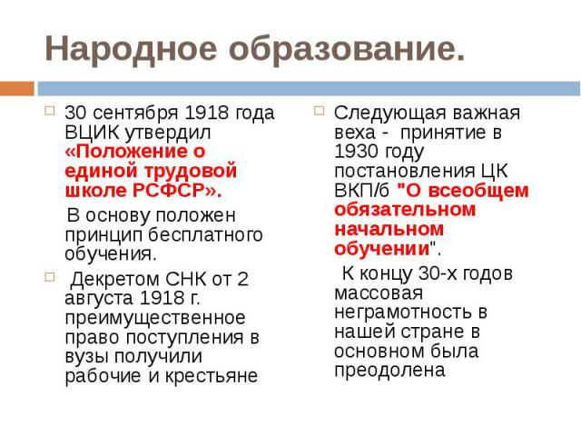 30 сентября 1918 года ВЦИК утвердил «Положение о единой трудовой школе РСФСР». 30 сентября 1918 года ВЦИК утвердил «Положение о единой трудовой школе РСФСР». В основу положен принцип бесплатного обучения. Декретом СНК от 2 августа 1918 г. преимущест…