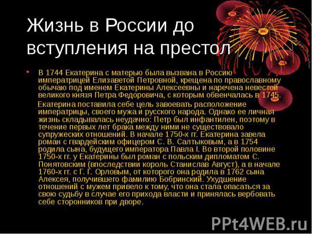 В 1744 Екатерина с матерью была вызвана в Россию императрицей Елизаветой Петровной, крещена по православному обычаю под именем Екатерины Алексеевны и наречена невестой великого князя Петра Федоровича, с которым обвенчалась в 1745. В 1744 Екатерина с…