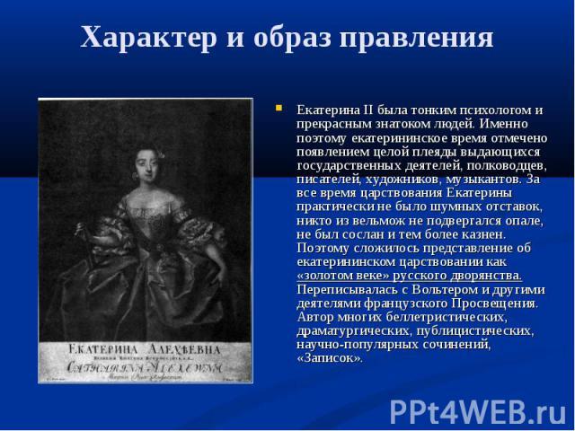 Екатерина II была тонким психологом и прекрасным знатоком людей. Именно поэтому екатерининское время отмечено появлением целой плеяды выдающихся государственных деятелей, полководцев, писателей, художников, музыкантов. За все время царствования Екат…