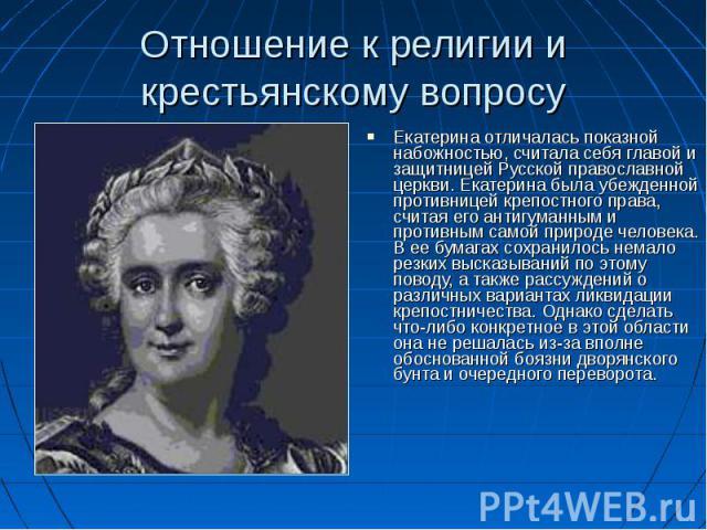 Екатерина отличалась показной набожностью, считала себя главой и защитницей Русской православной церкви. Екатерина была убежденной противницей крепостного права, считая его антигуманным и противным самой природе человека. В ее бумагах сохранилось не…
