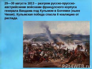 29—30 августа 1813 – разгром русско-прусско-австрийскими войсками французского к