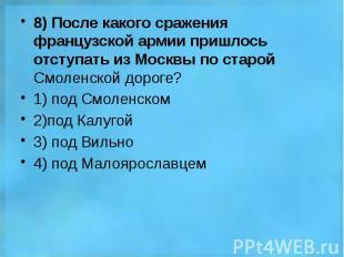 8) После какого сражения французской армии пришлось отступать из Москвы по старо