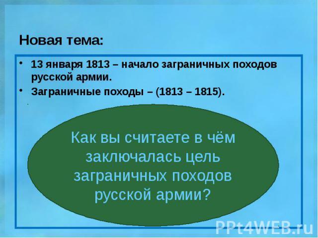 Новая тема: 13 января 1813 – начало заграничных походов русской армии. Заграничные походы – (1813 – 1815).