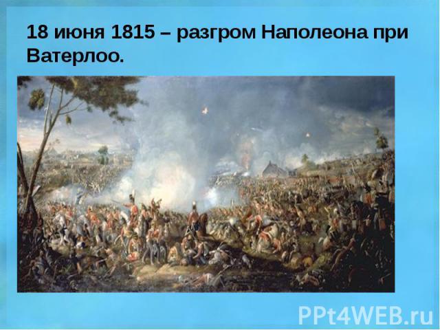 18 июня 1815 – разгром Наполеона при Ватерлоо.