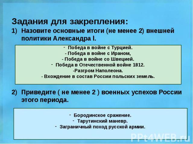 Задания для закрепления: Назовите основные итоги (не менее 2) внешней политики Александра l. Приведите ( не менее 2 ) военных успехов России этого периода.