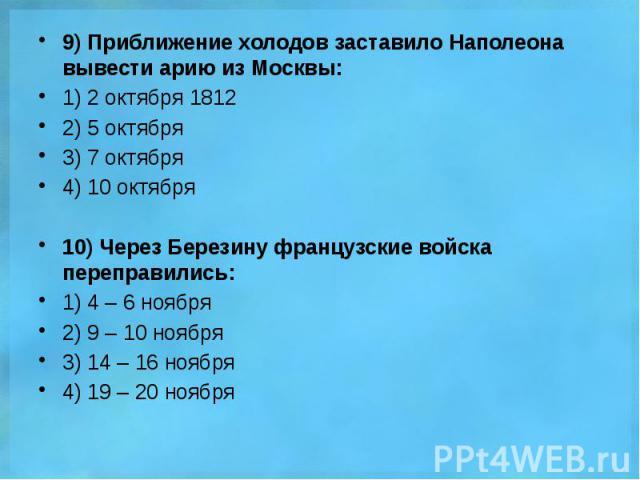 9) Приближение холодов заставило Наполеона вывести арию из Москвы: 9) Приближение холодов заставило Наполеона вывести арию из Москвы: 1) 2 октября 1812 2) 5 октября 3) 7 октября 4) 10 октября 10) Через Березину французские войска переправились: 1) 4…
