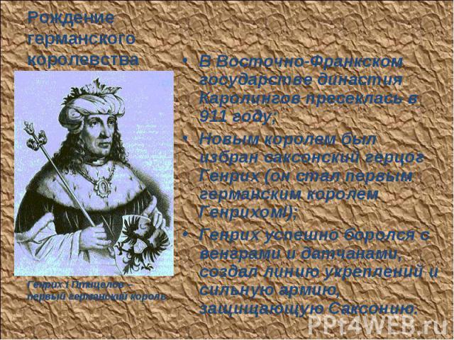 В Восточно-Франкском государстве династия Каролингов пресеклась в 911 году; В Восточно-Франкском государстве династия Каролингов пресеклась в 911 году; Новым королем был избран саксонский герцог Генрих (он стал первым германским королем ГенрихомI); …