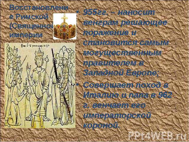 955гг. – наносит венграм решающее поражение и становится самым могущественным правителем в Западной Европе; 955гг. – наносит венграм решающее поражение и становится самым могущественным правителем в Западной Европе; Совершает поход в Италию и папа в…