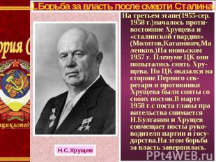 На третьем этапе(1955-сер. 1958 г.)началось проти-востояние Хрущева и «сталинско