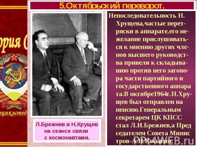 Непоследовательность Н. Хрущева,частые перет-ряски в аппарате,его не-желание прислушивать-ся к мнению других чле-нов высшего руководст-ва привели к складыва-нию против него загово-ра части партийного и государственного аппара та.В октябре1964г.Н.Хру…