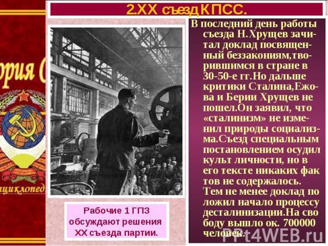 В последний день работы съезда Н.Хрущев зачи-тал доклад посвящен-ный беззакониям,тво-рившимся в стране в 30-50-е гг.Но дальше критики Сталина,Ежо-ва и Берии Хрущев не пошел.Он заявил, что «сталинизм» не изме-нил природы социализ-ма.Съезд специальным…