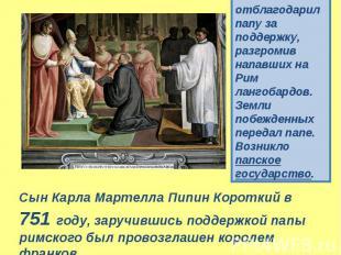 Сын Карла Мартелла Пипин Короткий в 751 году, заручившись поддержкой папы римско