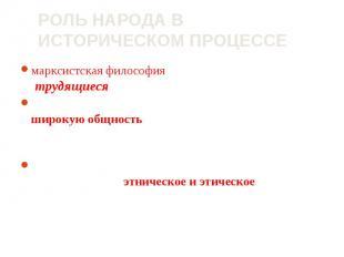 марксистская философия - народные массы (трудящиеся)являются творцами истории; м