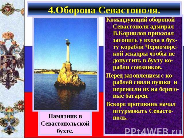 Командующий обороной Севастополя адмирал В.Корнилов приказал затопить у входа в бух-ту корабли Черноморс-кой эскадры чтобы не допустить в бухту ко-рабли союзников. Командующий обороной Севастополя адмирал В.Корнилов приказал затопить у входа в бух-т…