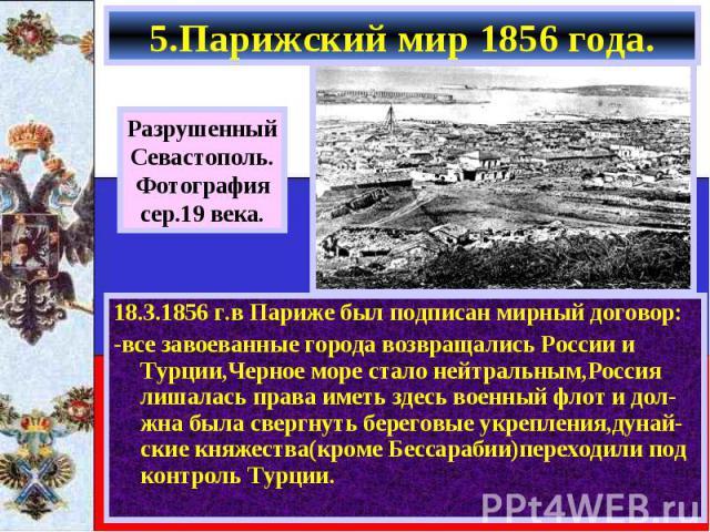 18.3.1856 г.в Париже был подписан мирный договор: 18.3.1856 г.в Париже был подписан мирный договор: -все завоеванные города возвращались России и Турции,Черное море стало нейтральным,Россия лишалась права иметь здесь военный флот и дол-жна была свер…