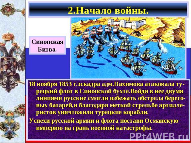 18 ноября 1853 г.эскадра адм.Нахимова атаковала ту-рецкий флот в Синопской бухте.Войдя в нее двумя линиями русские смогли избежать обстрела берего-вых батарей,и благодаря меткой стрельбе артилле-ристов уничтожили турецкие корабли. 18 ноября 1853 г.э…