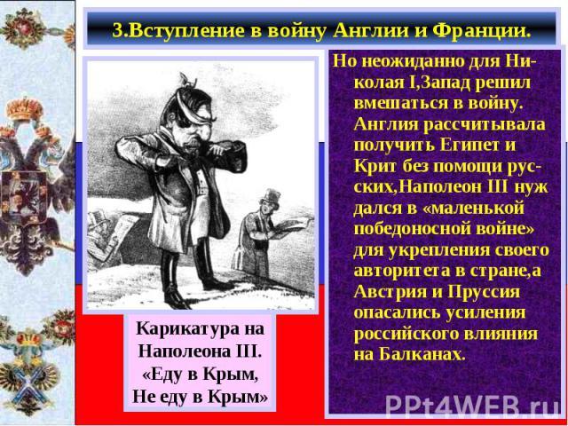 Но неожиданно для Ни-колая I,Запад решил вмешаться в войну. Англия рассчитывала получить Египет и Крит без помощи рус-ских,Наполеон III нуж дался в «маленькой победоносной войне» для укрепления своего авторитета в стране,а Австрия и Пруссия опасалис…