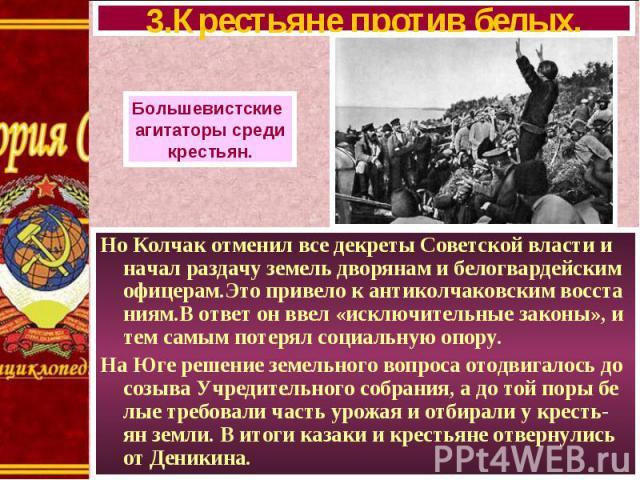 Но Колчак отменил все декреты Советской власти и начал раздачу земель дворянам и белогвардейским офицерам.Это привело к антиколчаковским восста ниям.В ответ он ввел «исключительные законы», и тем самым потерял социальную опору. Но Колчак отменил все…