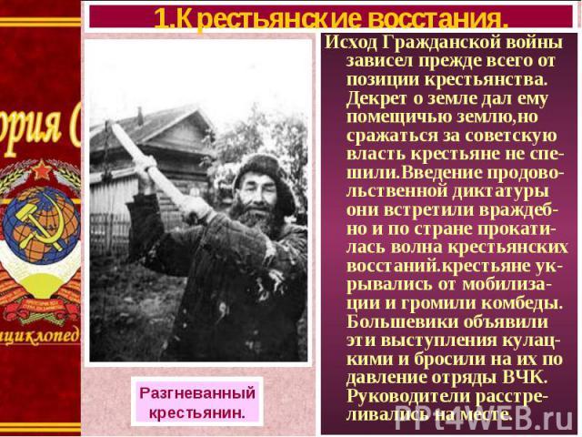 Исход Гражданской войны зависел прежде всего от позиции крестьянства. Декрет о земле дал ему помещичью землю,но сражаться за советскую власть крестьяне не спе-шили.Введение продово-льственной диктатуры они встретили враждеб-но и по стране прокати-ла…