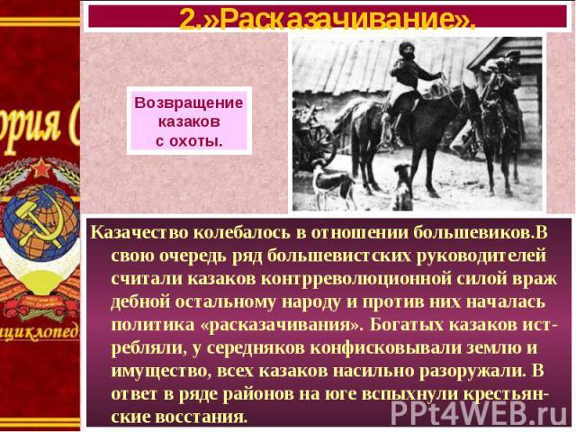 Казачество колебалось в отношении большевиков.В свою очередь ряд большевистских руководителей считали казаков контрреволюционной силой враж дебной остальному народу и против них началась политика «расказачивания». Богатых казаков ист-ребляли, у сере…