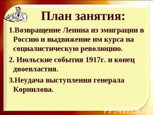 1.Возвращение Ленина из эмиграции в Россию и выдвижение им курса на социалистиче