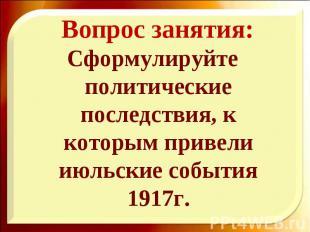 Сформулируйте политические последствия, к которым привели июльские события 1917г
