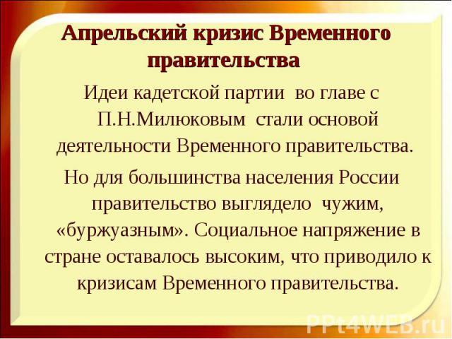 Идеи кадетской партии во главе с П.Н.Милюковым стали основой деятельности Временного правительства. Идеи кадетской партии во главе с П.Н.Милюковым стали основой деятельности Временного правительства. Но для большинства населения России правительство…