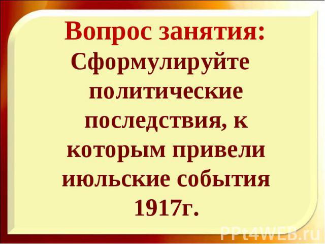 Сформулируйте политические последствия, к которым привели июльские события 1917г. Сформулируйте политические последствия, к которым привели июльские события 1917г.